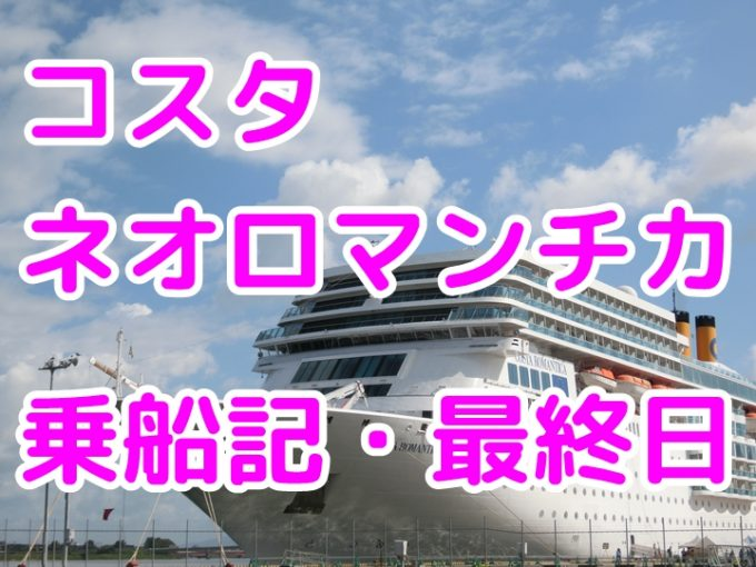 コスタネオロマンチカ、最終下船日の下船までの優雅な過ごし方と金沢観光