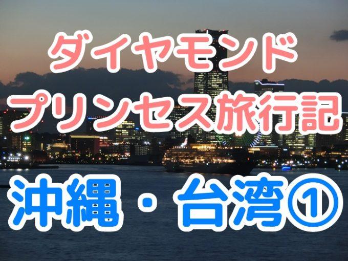 ダイヤモンド・プリンセス乗船記ブログ沖縄・台湾、1日目ムーディーな船出