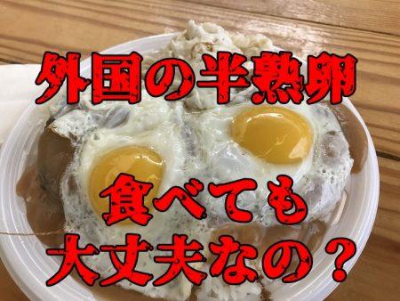 外国の生卵、食べてはダメな理由、じゃあ半熟卵はどうなの?