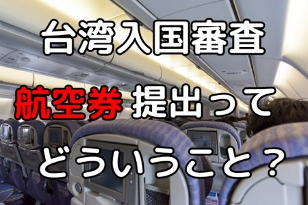 台湾の入国審査、カウンターで航空券を提出って実際どうすればいいの?