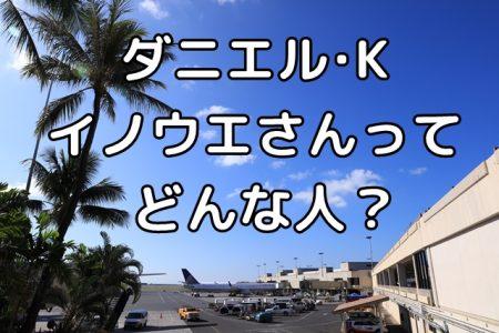 ダニエル・K・イノウエ空港、名前の由来になった、イノウエさんってどんな人?