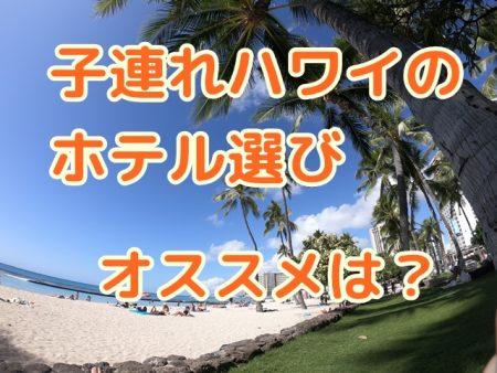 子連れハワイのホテル選び|食費が浮くコンドミニアムがオススメだけど注意が必要